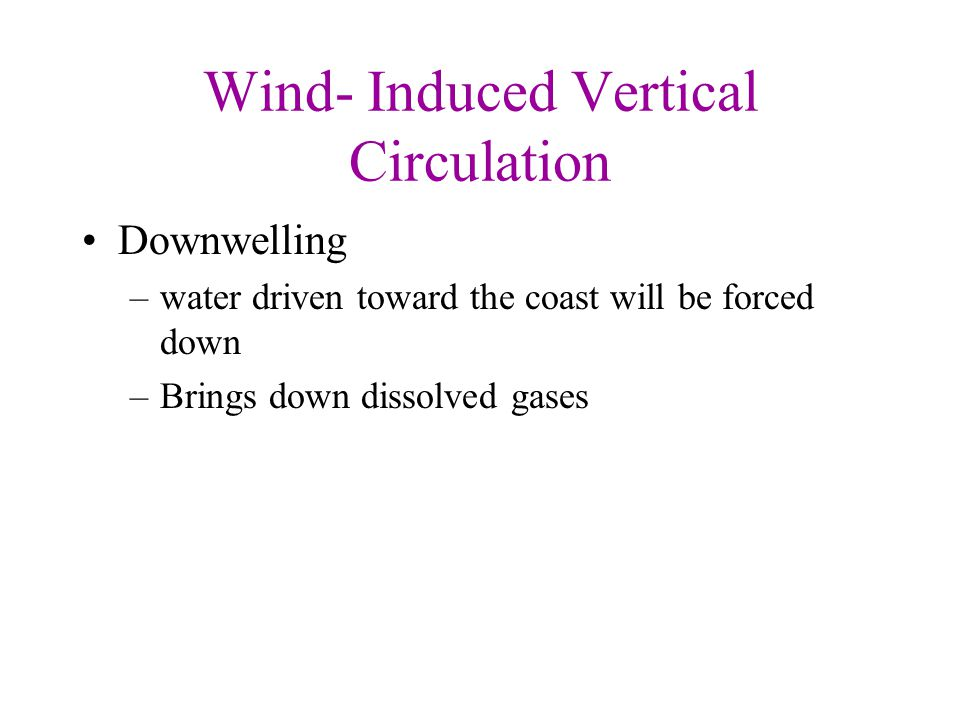 Wind- Induced Vertical Circulation Downwelling –water driven toward the coast will be forced down –Brings down dissolved gases
