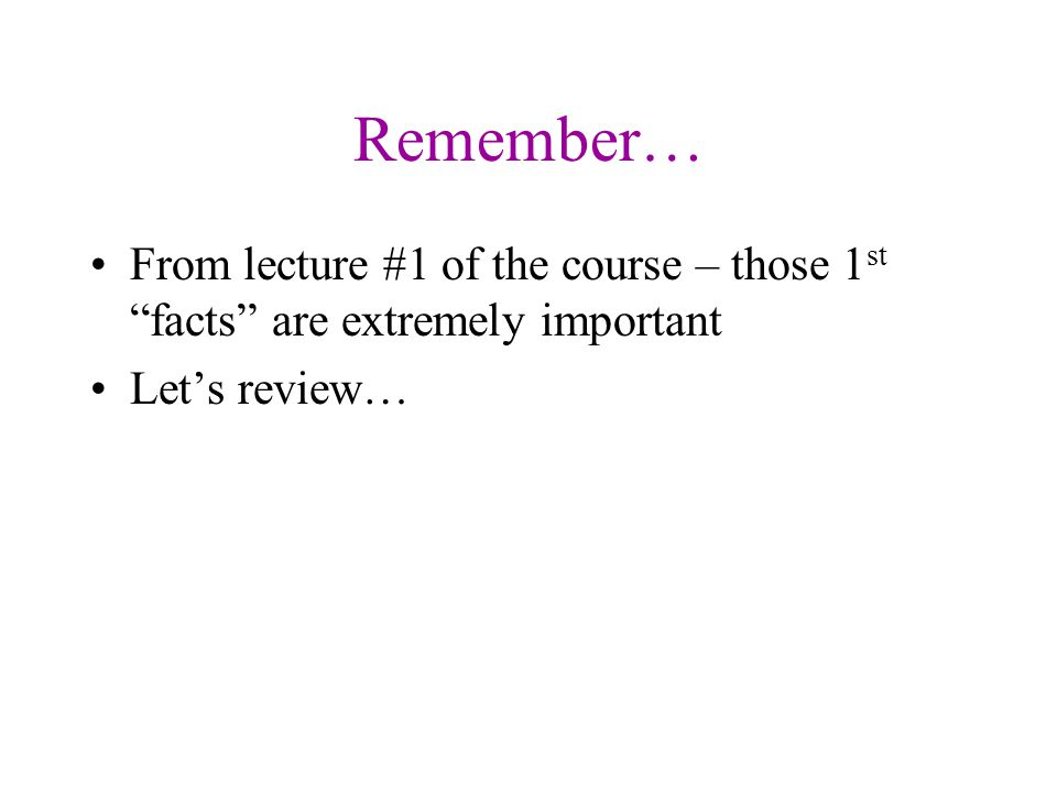 """Remember… From lecture #1 of the course – those 1 st """"facts"""" are extremely important Let's review…"""