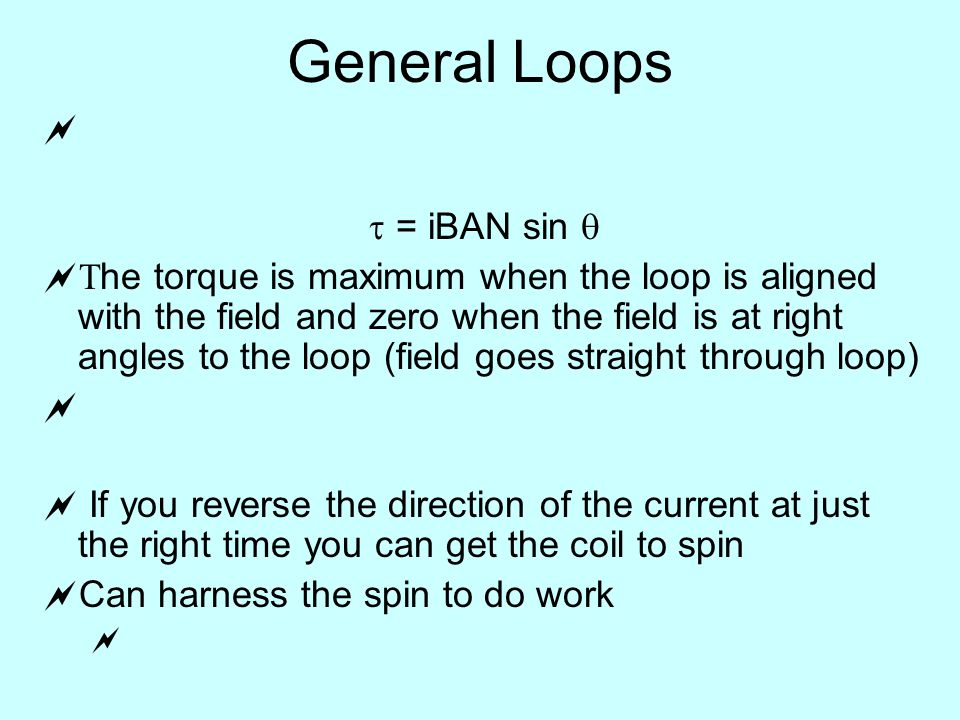 General Loops   = iBAN sin    he torque is maximum when the loop is aligned with the field and zero when the field is at right angles to the loop (field goes straight through loop)   If you reverse the direction of the current at just the right time you can get the coil to spin  Can harness the spin to do work 