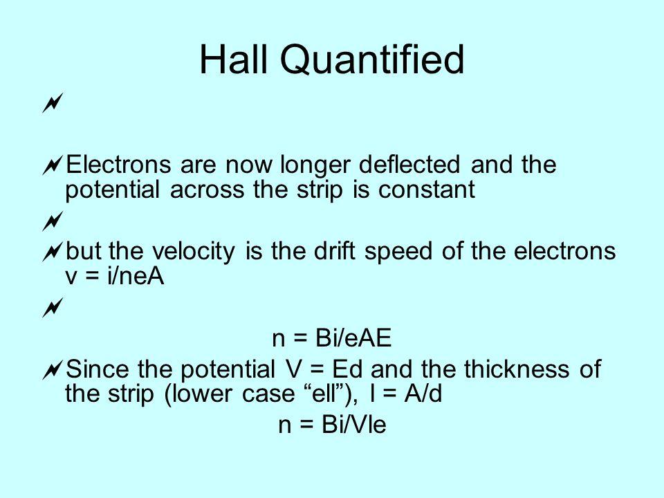 Hall Quantified   Electrons are now longer deflected and the potential across the strip is constant   but the velocity is the drift speed of the electrons v = i/neA  n = Bi/eAE  Since the potential V = Ed and the thickness of the strip (lower case ell ), l = A/d n = Bi/Vle