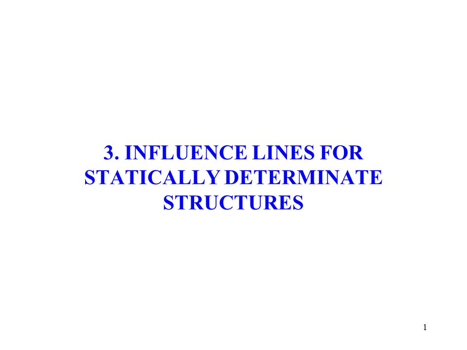 1 3. INFLUENCE LINES FOR STATICALLY DETERMINATE STRUCTURES