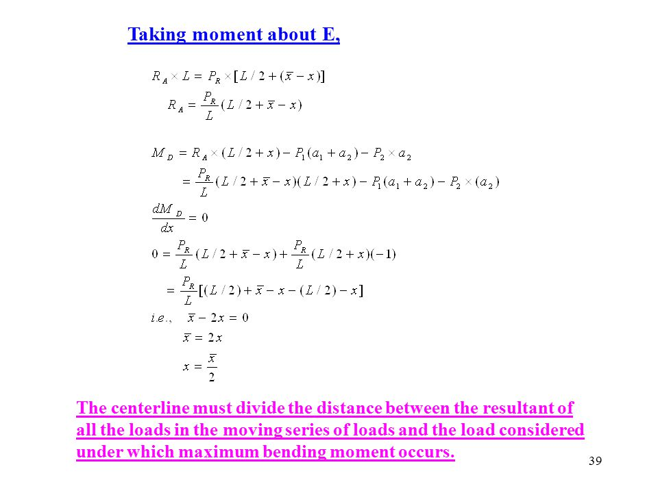 39 Taking moment about E, The centerline must divide the distance between the resultant of all the loads in the moving series of loads and the load co