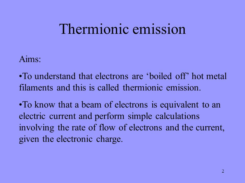 2 Aims: To understand that electrons are 'boiled off' hot metal filaments and this is called thermionic emission.
