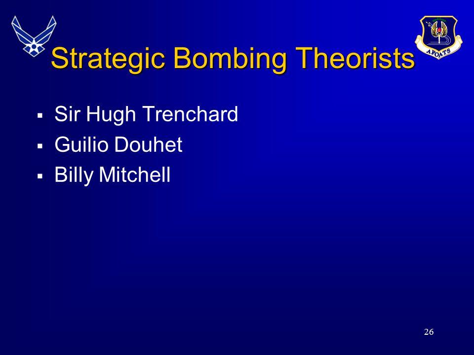 26 Strategic Bombing Theorists  Sir Hugh Trenchard  Guilio Douhet  Billy Mitchell