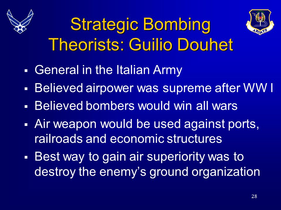 28 Strategic Bombing Theorists: Guilio Douhet  General in the Italian Army  Believed airpower was supreme after WW I  Believed bombers would win al