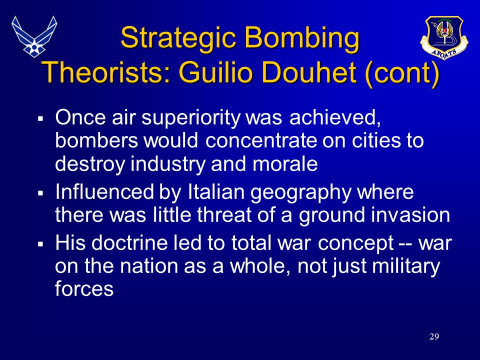 29 Strategic Bombing Theorists: Guilio Douhet (cont)  Once air superiority was achieved, bombers would concentrate on cities to destroy industry and