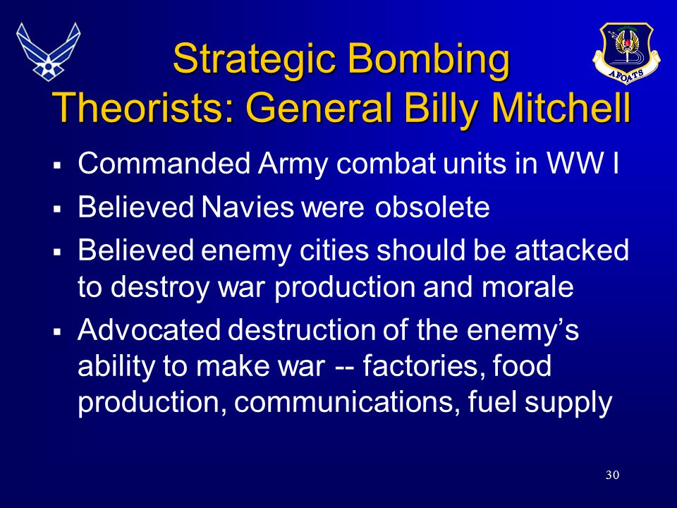 30 Strategic Bombing Theorists: General Billy Mitchell  Commanded Army combat units in WW I  Believed Navies were obsolete  Believed enemy cities s