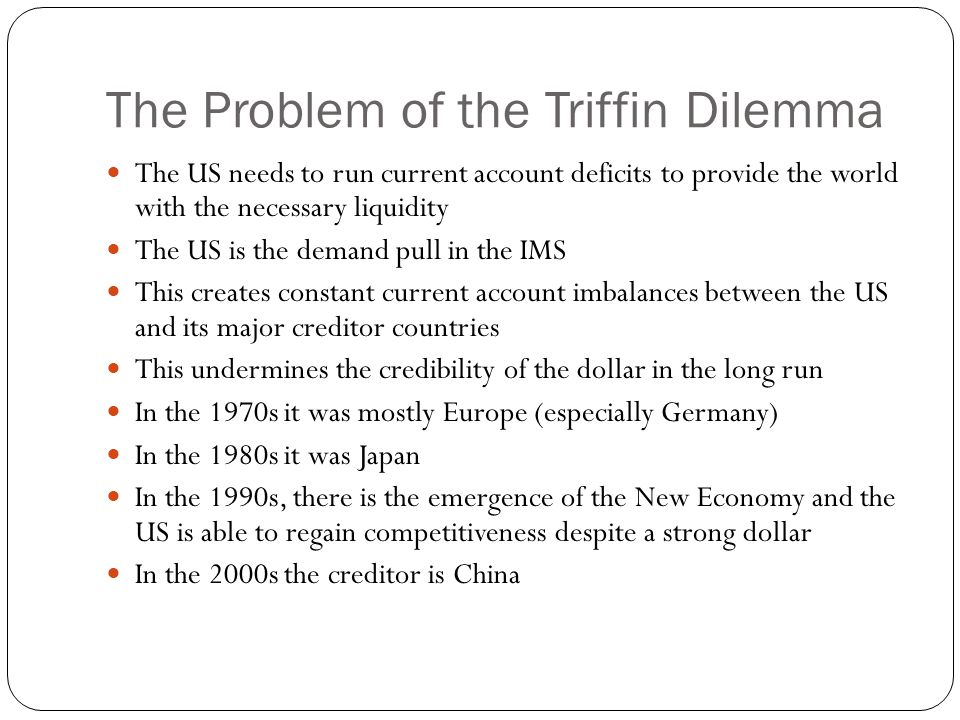 The Problem of the Triffin Dilemma The US needs to run current account deficits to provide the world with the necessary liquidity The US is the demand pull in the IMS This creates constant current account imbalances between the US and its major creditor countries This undermines the credibility of the dollar in the long run In the 1970s it was mostly Europe (especially Germany) In the 1980s it was Japan In the 1990s, there is the emergence of the New Economy and the US is able to regain competitiveness despite a strong dollar In the 2000s the creditor is China