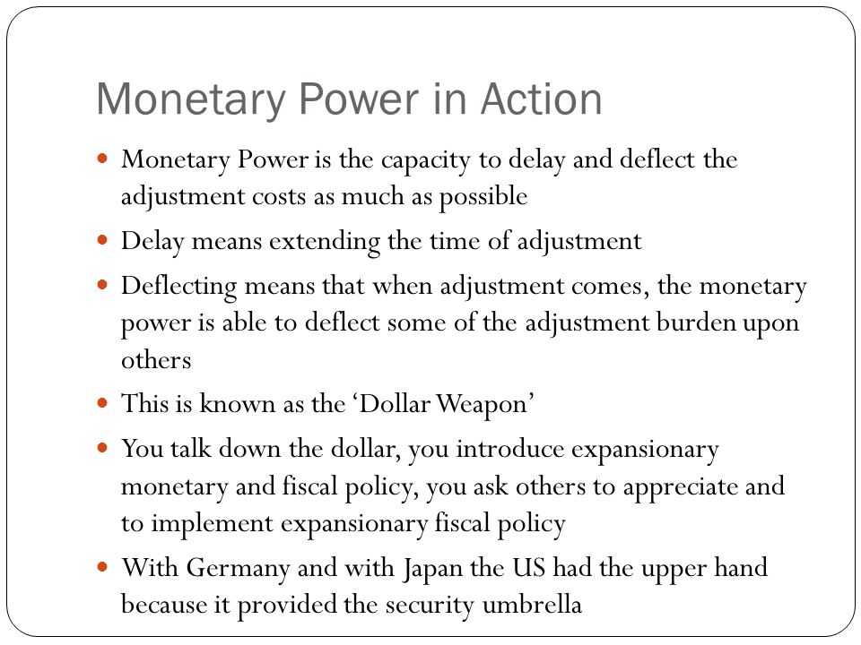 Monetary Power in Action Monetary Power is the capacity to delay and deflect the adjustment costs as much as possible Delay means extending the time of adjustment Deflecting means that when adjustment comes, the monetary power is able to deflect some of the adjustment burden upon others This is known as the 'Dollar Weapon' You talk down the dollar, you introduce expansionary monetary and fiscal policy, you ask others to appreciate and to implement expansionary fiscal policy With Germany and with Japan the US had the upper hand because it provided the security umbrella