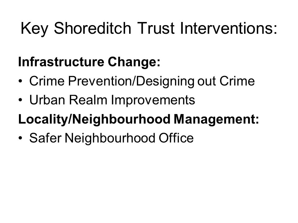 Key Shoreditch Trust Interventions: Infrastructure Change: Crime Prevention/Designing out Crime Urban Realm Improvements Locality/Neighbourhood Management: Safer Neighbourhood Office