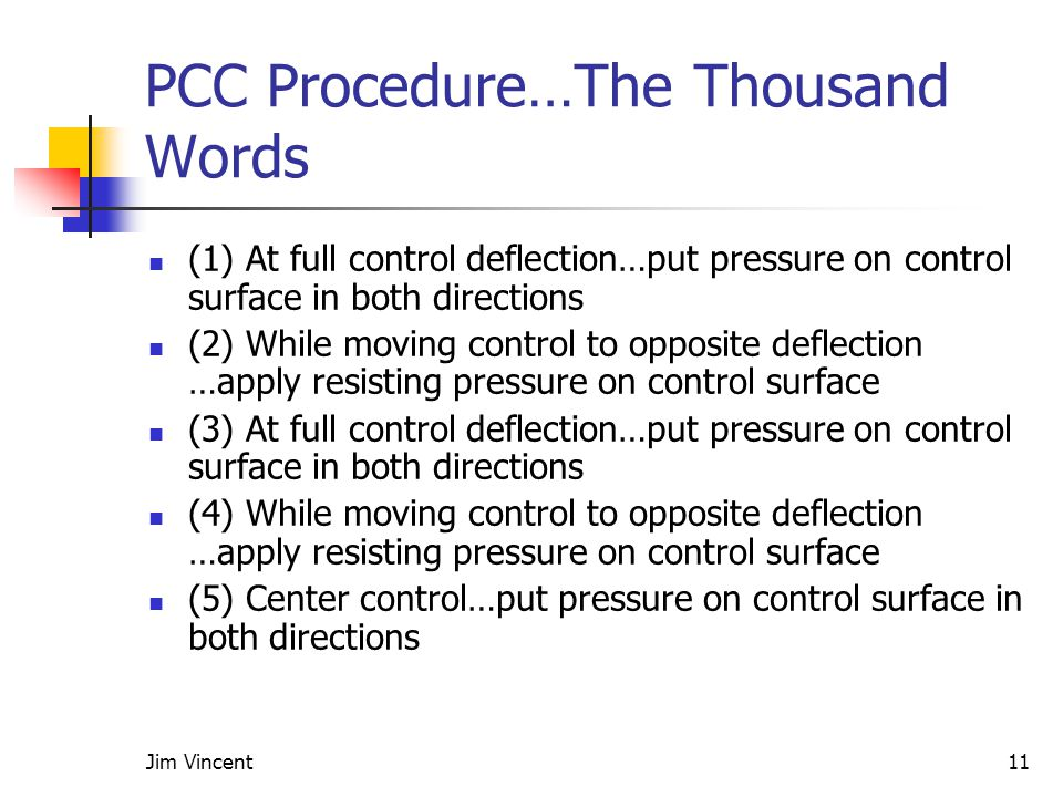 Jim Vincent11 PCC Procedure…The Thousand Words (1) At full control deflection…put pressure on control surface in both directions (2) While moving control to opposite deflection …apply resisting pressure on control surface (3) At full control deflection…put pressure on control surface in both directions (4) While moving control to opposite deflection …apply resisting pressure on control surface (5) Center control…put pressure on control surface in both directions