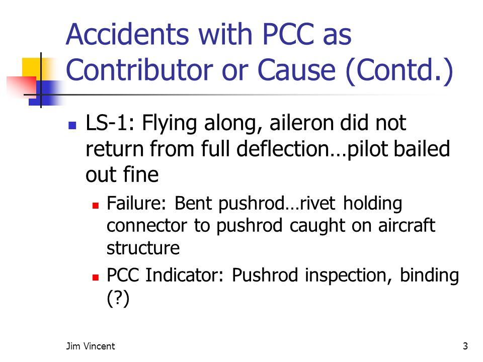Jim Vincent3 Accidents with PCC as Contributor or Cause (Contd.) LS-1: Flying along, aileron did not return from full deflection…pilot bailed out fine Failure: Bent pushrod…rivet holding connector to pushrod caught on aircraft structure PCC Indicator: Pushrod inspection, binding ( )
