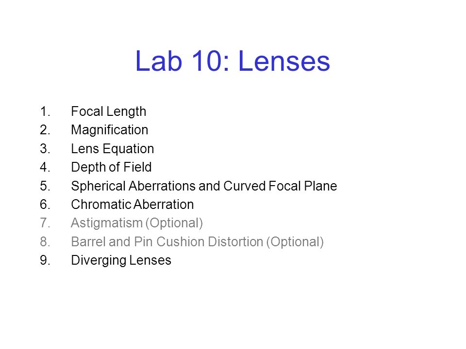 Lab 10: Lenses 1.Focal Length 2.Magnification 3.Lens Equation 4.Depth of Field 5.Spherical Aberrations and Curved Focal Plane 6.Chromatic Aberration 7.Astigmatism (Optional) 8.Barrel and Pin Cushion Distortion (Optional) 9.Diverging Lenses