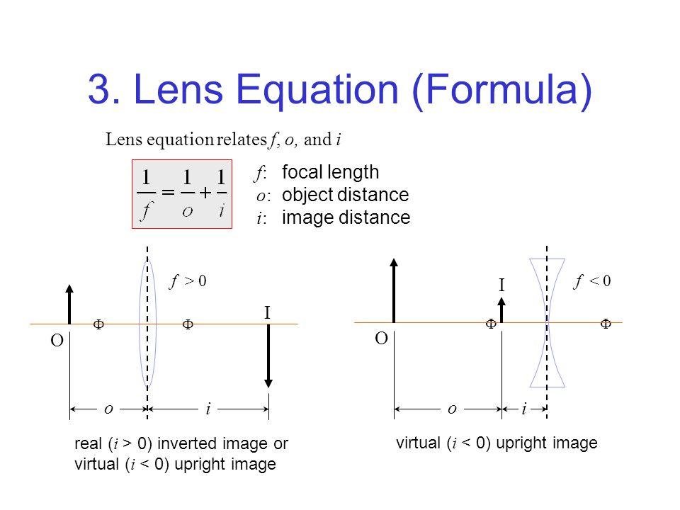 3. Lens Equation (Formula) f: focal length o: object distance i: image distance Lens equation relates f, o, and i real ( i > 0) inverted image or virt