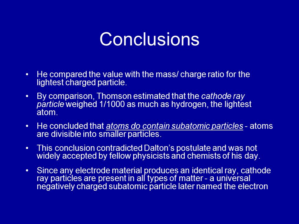 Conclusions He compared the value with the mass/ charge ratio for the lightest charged particle.