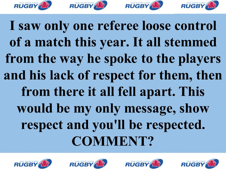 I saw only one referee loose control of a match this year. It all stemmed from the way he spoke to the players and his lack of respect for them, then