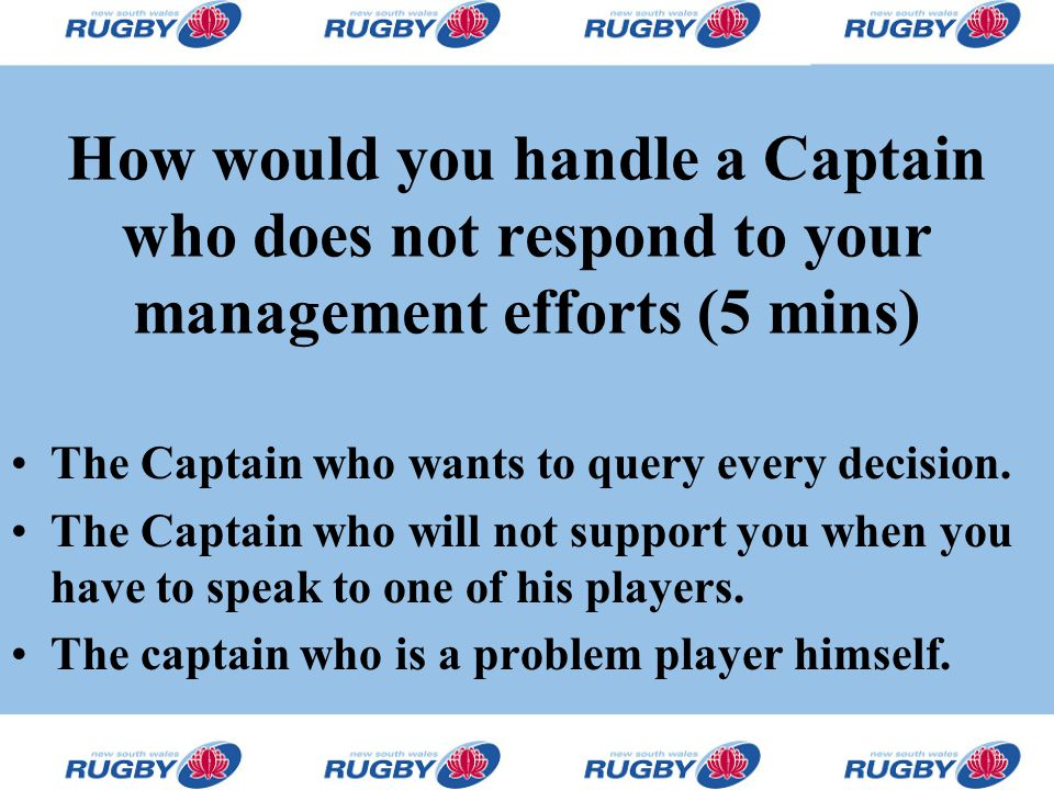 How would you handle a Captain who does not respond to your management efforts (5 mins) The Captain who wants to query every decision. The Captain who