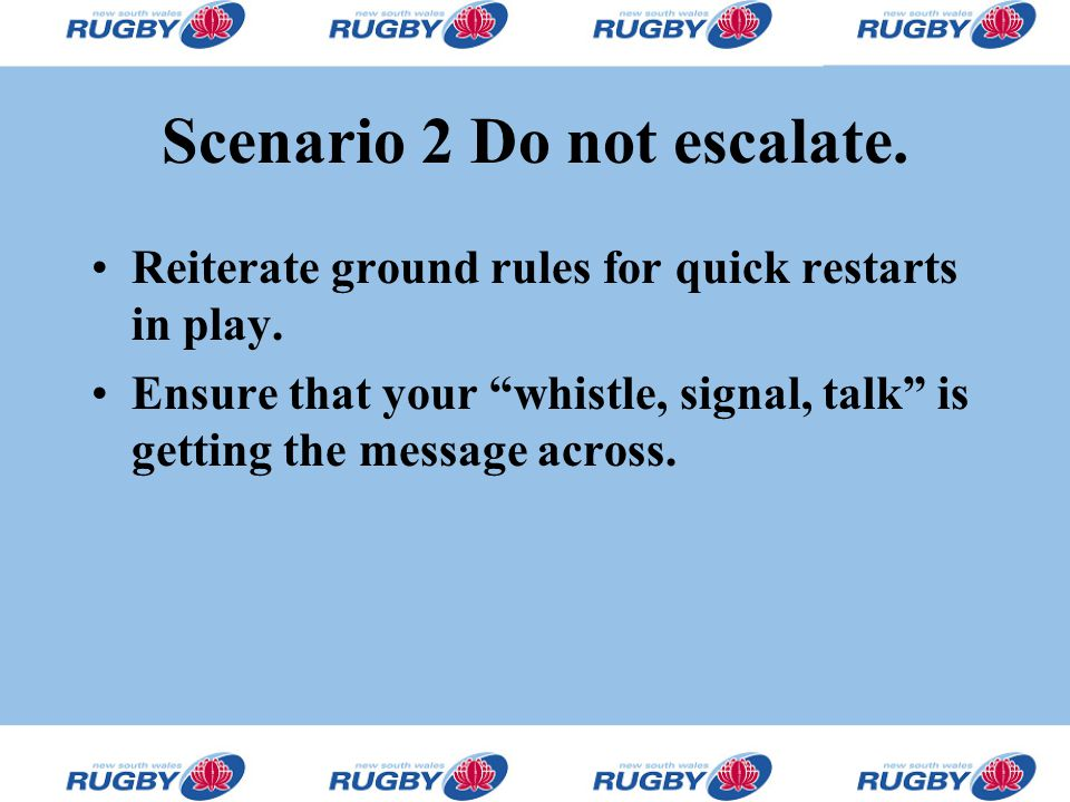 "Scenario 2 Do not escalate. Reiterate ground rules for quick restarts in play. Ensure that your ""whistle, signal, talk"" is getting the message across."