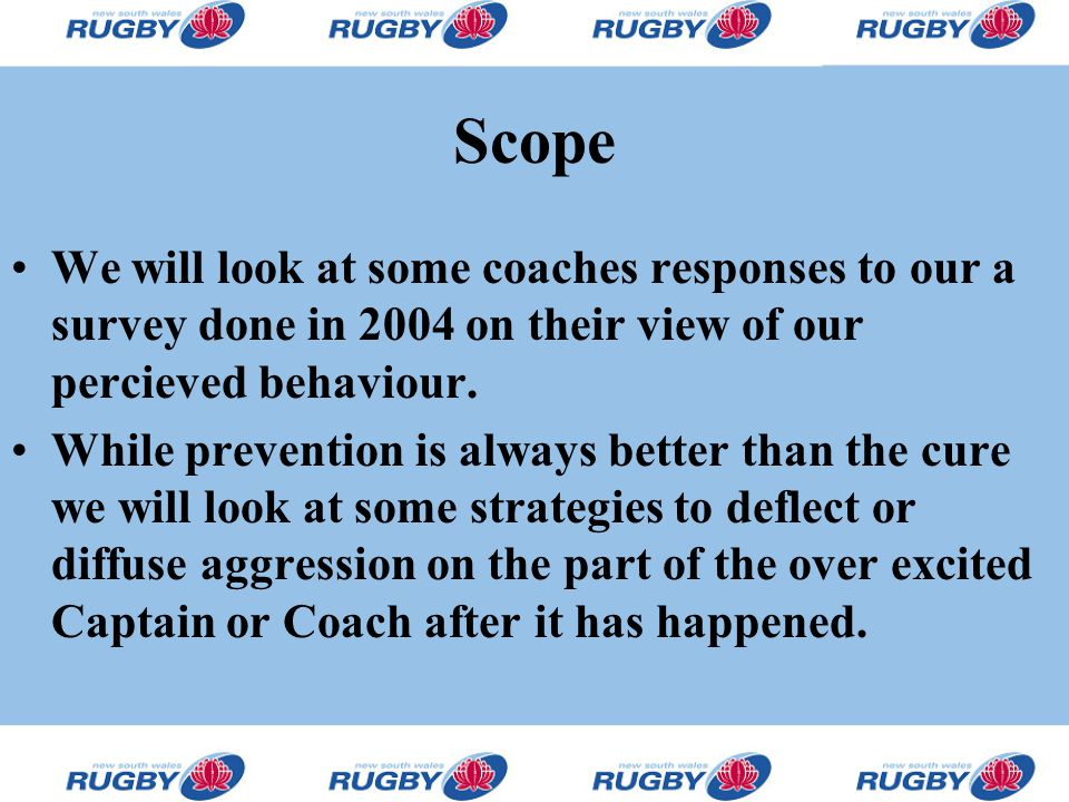 Scope We will look at some coaches responses to our a survey done in 2004 on their view of our percieved behaviour. While prevention is always better