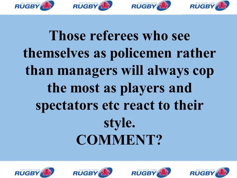 Those referees who see themselves as policemen rather than managers will always cop the most as players and spectators etc react to their style. COMME