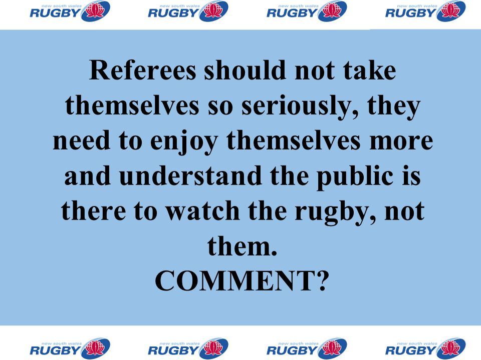 Referees should not take themselves so seriously, they need to enjoy themselves more and understand the public is there to watch the rugby, not them.