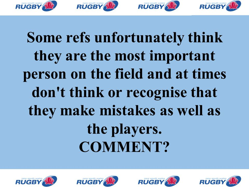 Some refs unfortunately think they are the most important person on the field and at times don't think or recognise that they make mistakes as well as