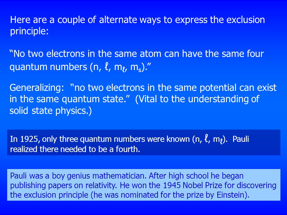 "Here are a couple of alternate ways to express the exclusion principle: ""No two electrons in the same atom can have the same four quantum numbers (n,"