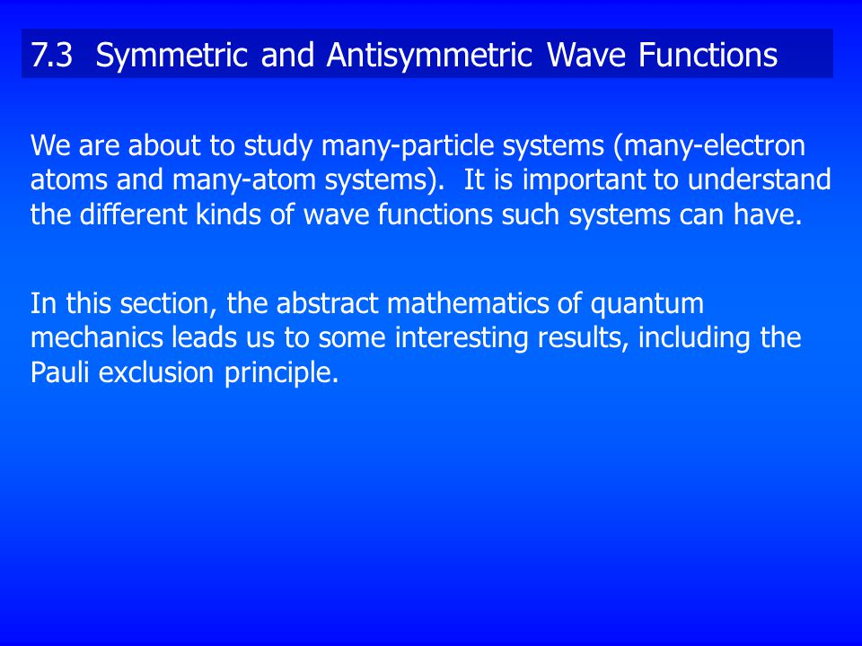 7.3 Symmetric and Antisymmetric Wave Functions We are about to study many-particle systems (many-electron atoms and many-atom systems). It is importan