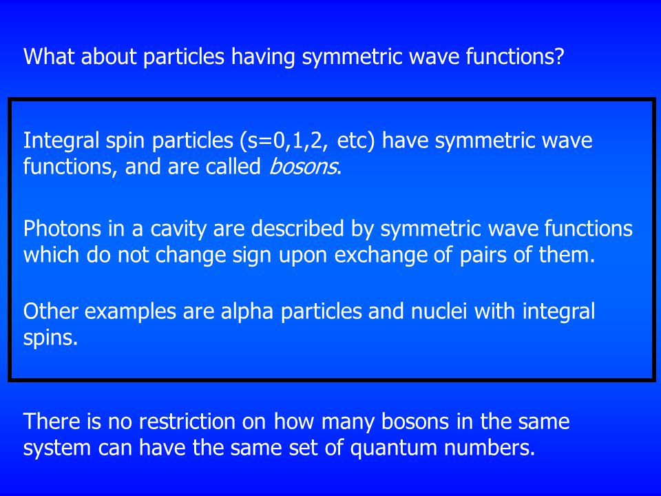 Integral spin particles (s=0,1,2, etc) have symmetric wave functions, and are called bosons.