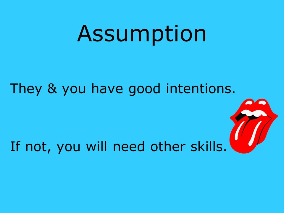 Assumption They & you have good intentions. If not, you will need other skills.
