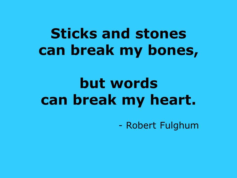 Sticks and stones can break my bones, but words can break my heart. - Robert Fulghum