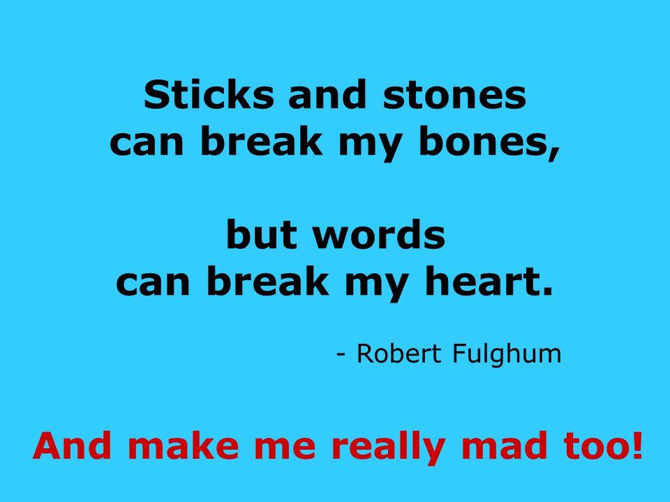 Sticks and stones can break my bones, but words can break my heart.