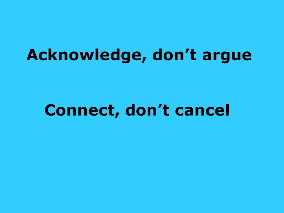 Acknowledge, don't argue Connect, don't cancel
