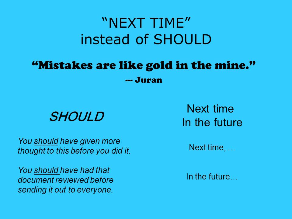 NEXT TIME instead of SHOULD Mistakes are like gold in the mine. --- Juran SHOULD You should have given more thought to this before you did it.