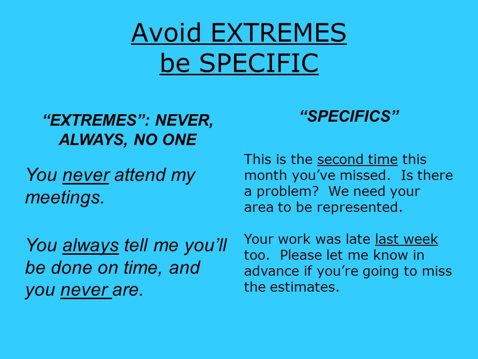Avoid EXTREMES be SPECIFIC EXTREMES : NEVER, ALWAYS, NO ONE You never attend my meetings.