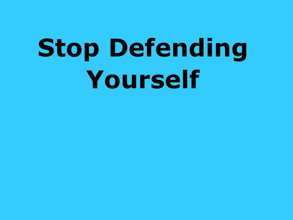 Stop Defending Yourself
