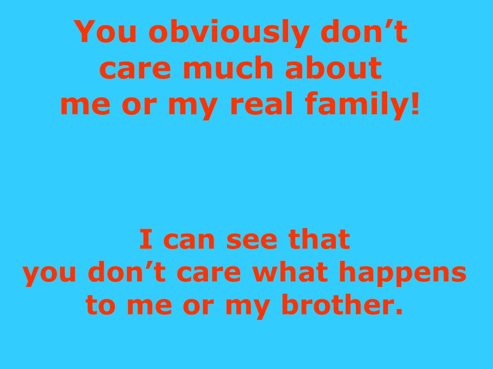 You obviously don't care much about me or my real family.