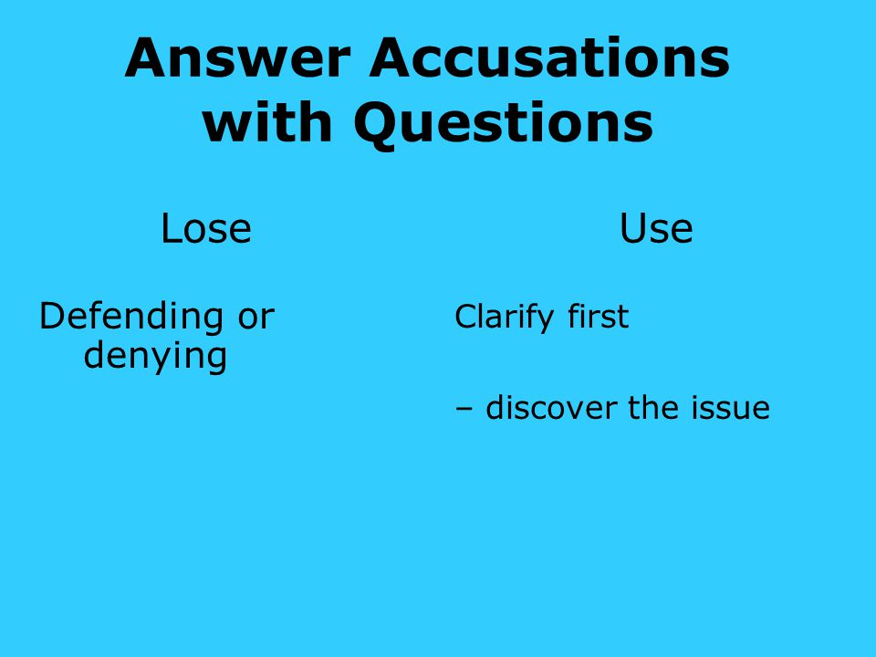 Answer Accusations with Questions Lose Use Defending or denying Clarify first – discover the issue