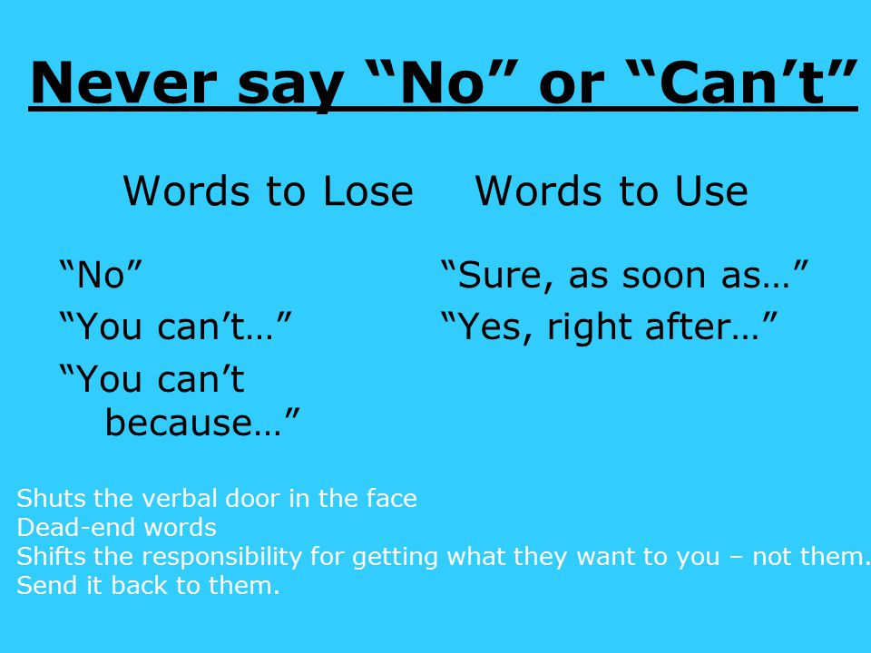 Never say No or Can't Words to Lose Words to Use No You can't… You can't because… Sure, as soon as… Yes, right after… Shuts the verbal door in the face Dead-end words Shifts the responsibility for getting what they want to you – not them.