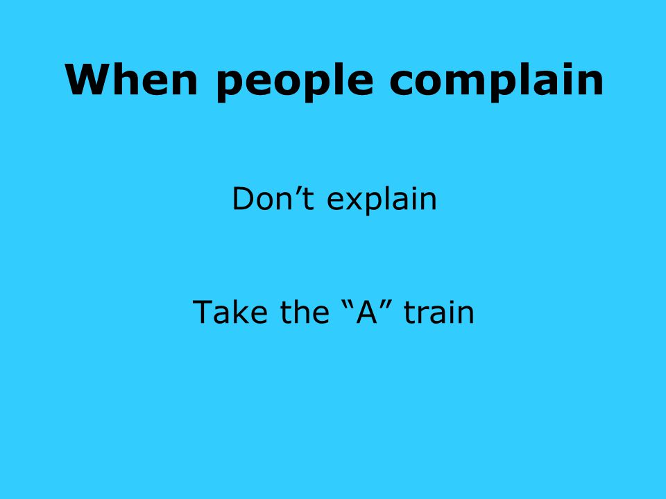 When people complain Don't explain Take the A train