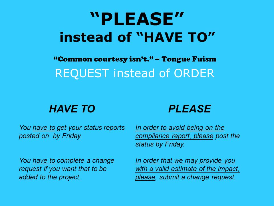 PLEASE instead of HAVE TO Common courtesy isn't. – Tongue Fuism REQUEST instead of ORDER HAVE TO You have to get your status reports posted on by Friday.