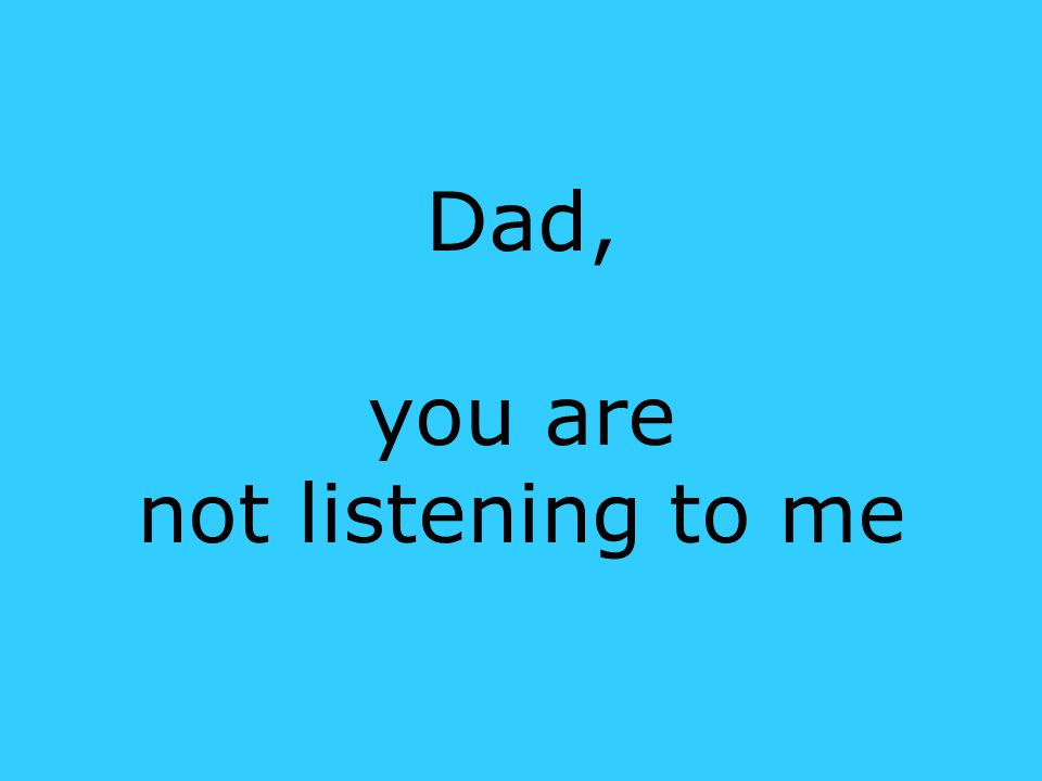 Dad, you are not listening to me