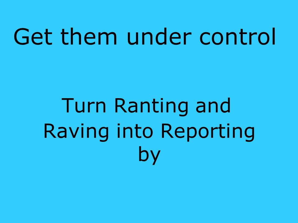 Turn Ranting and Raving into Reporting by Get them under control