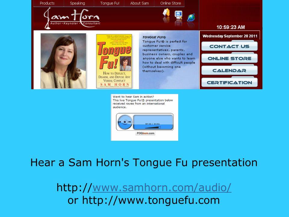 Hear a Sam Horn s Tongue Fu presentation http://www.samhorn.com/audio/ or http://www.tonguefu.comwww.samhorn.com/audio/ Tongue Fu