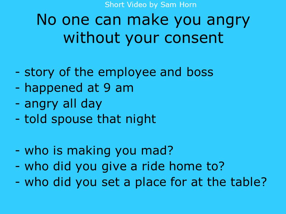 No one can make you angry without your consent - story of the employee and boss - happened at 9 am - angry all day - told spouse that night - who is making you mad.