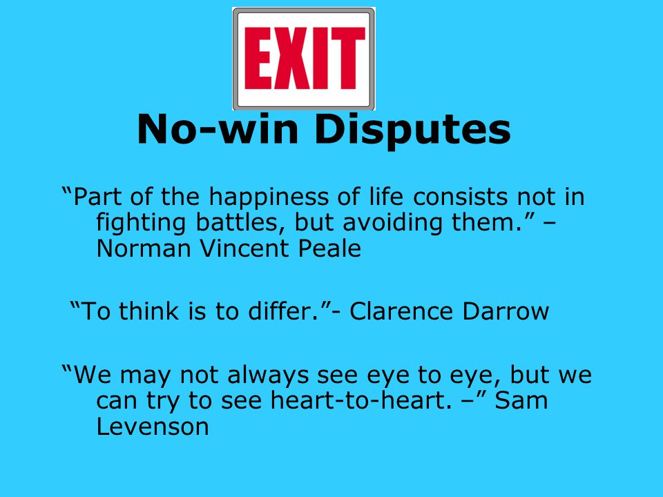 No-win Disputes Part of the happiness of life consists not in fighting battles, but avoiding them. – Norman Vincent Peale To think is to differ. - Clarence Darrow We may not always see eye to eye, but we can try to see heart-to-heart.