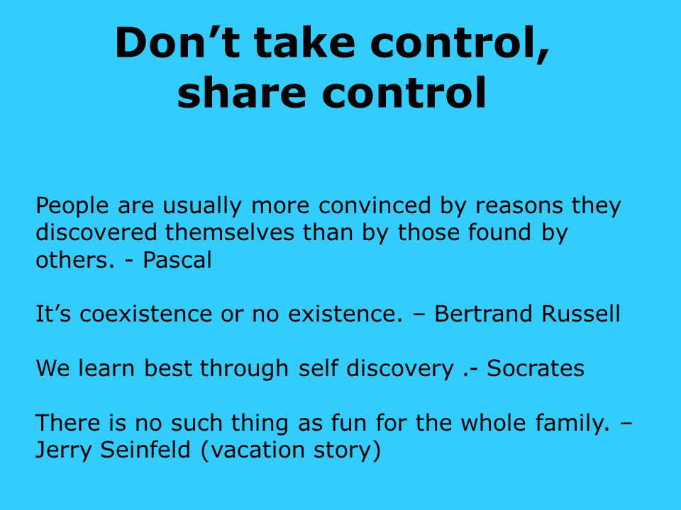 Don't take control, share control People are usually more convinced by reasons they discovered themselves than by those found by others.