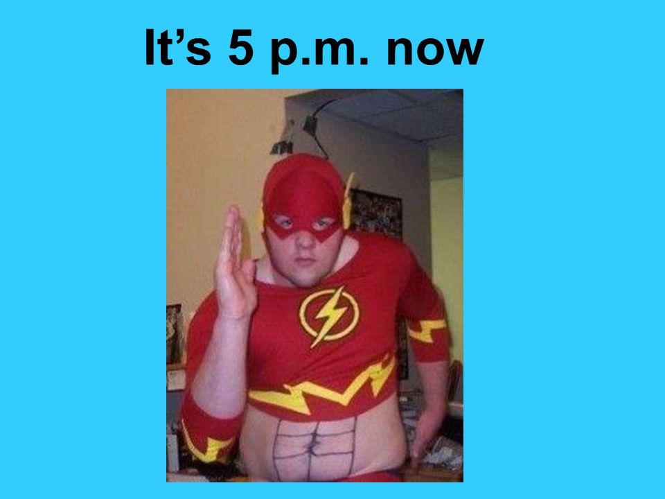 It's 5 p.m. now