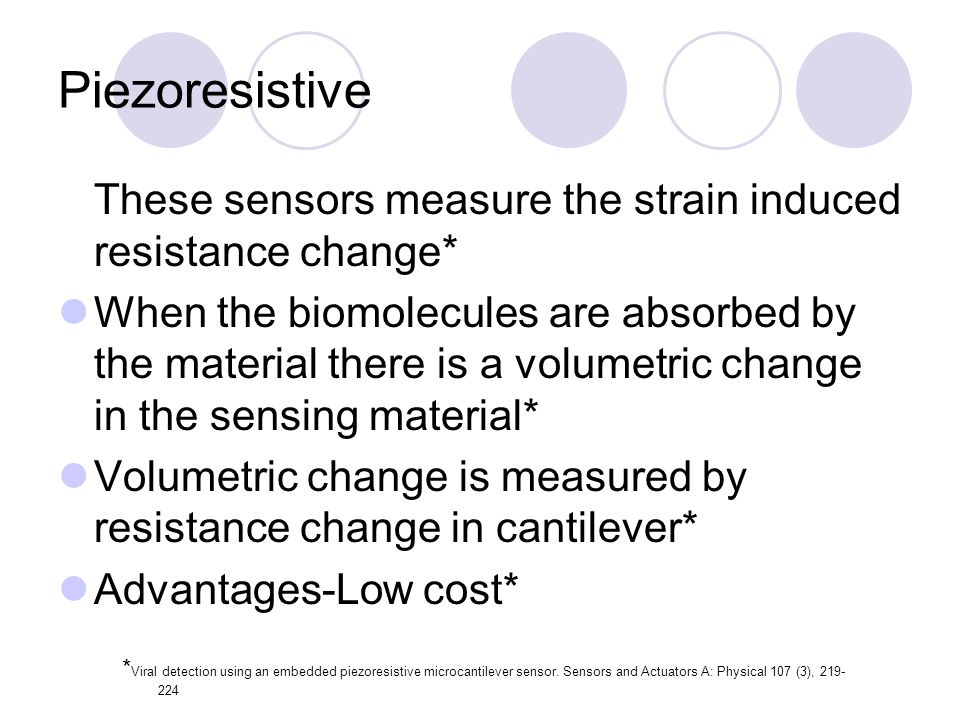 Piezoresistive These sensors measure the strain induced resistance change* When the biomolecules are absorbed by the material there is a volumetric ch