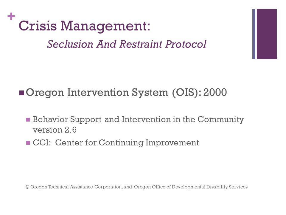 + Crisis Management: Seclusion And Restraint Protocol Oregon Intervention System (OIS): 2000 Behavior Support and Intervention in the Community version 2.6 CCI: Center for Continuing Improvement © Oregon Technical Assistance Corporation, and Oregon Office of Developmental Disability Services